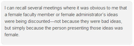I can recall several meetings where it was obvious to me that a female faculty member or female administrator's ideas were being discoucnted--not because they were bad ideas, but simply because the person presenting those ideas was female.