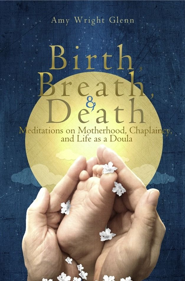 Birth, Breath, & Death: Meditations on Motherhood, Chaplaincy, and Life as a Doula
